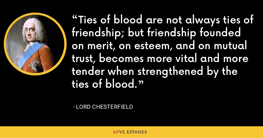 Ties of blood are not always ties of friendship; but friendship founded on merit, on esteem, and on mutual trust, becomes more vital and more tender when strengthened by the ties of blood. - Lord Chesterfield