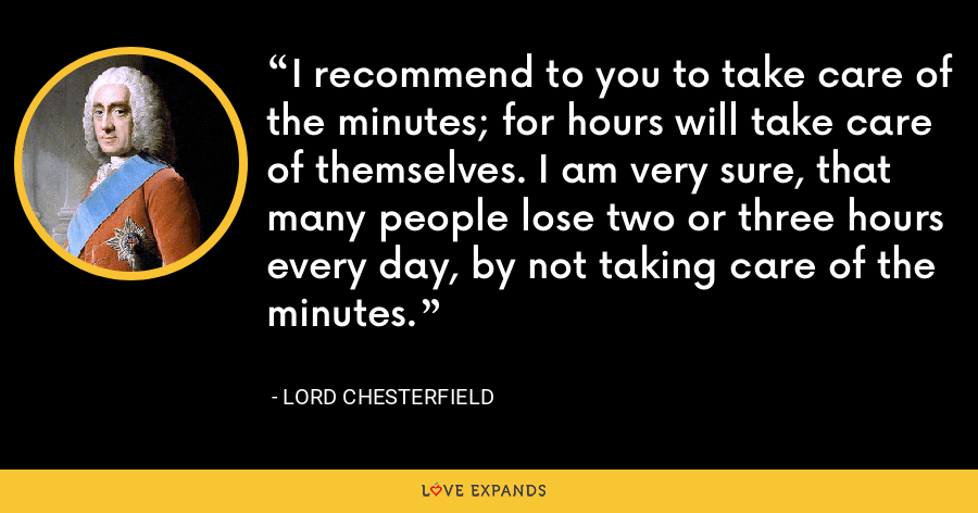 I recommend to you to take care of the minutes; for hours will take care of themselves. I am very sure, that many people lose two or three hours every day, by not taking care of the minutes. - Lord Chesterfield