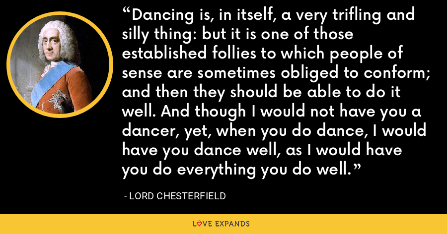 Dancing is, in itself, a very trifling and silly thing: but it is one of those established follies to which people of sense are sometimes obliged to conform; and then they should be able to do it well. And though I would not have you a dancer, yet, when you do dance, I would have you dance well, as I would have you do everything you do well. - Lord Chesterfield