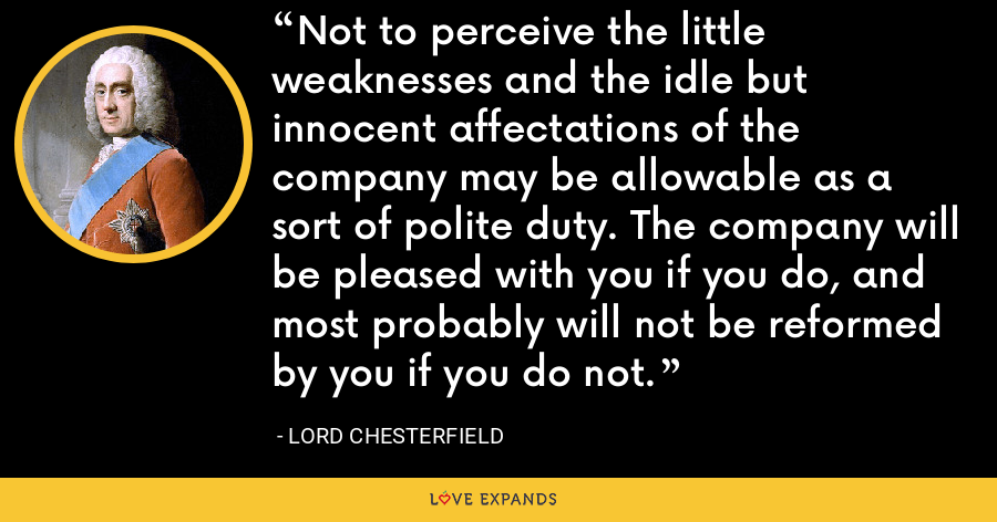 Not to perceive the little weaknesses and the idle but innocent affectations of the company may be allowable as a sort of polite duty. The company will be pleased with you if you do, and most probably will not be reformed by you if you do not. - Lord Chesterfield