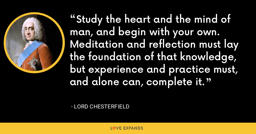Study the heart and the mind of man, and begin with your own. Meditation and reflection must lay the foundation of that knowledge, but experience and practice must, and alone can, complete it. - Lord Chesterfield