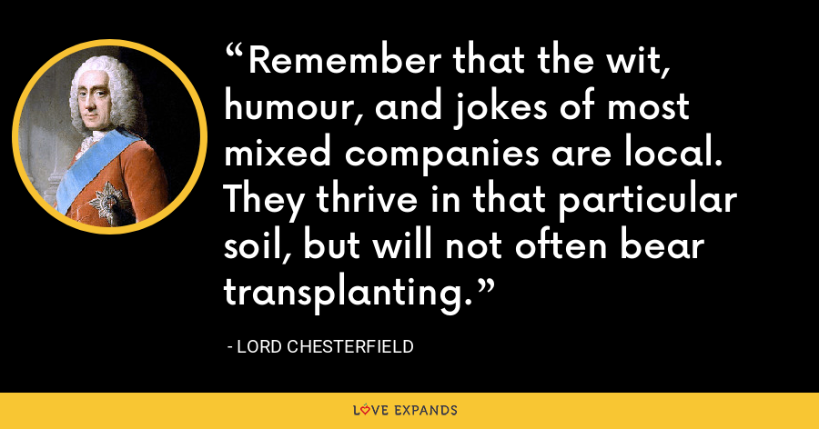 Remember that the wit, humour, and jokes of most mixed companies are local. They thrive in that particular soil, but will not often bear transplanting. - Lord Chesterfield