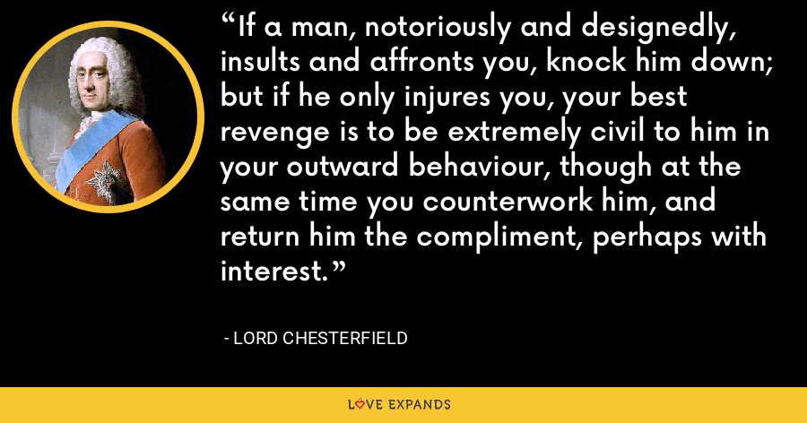 If a man, notoriously and designedly, insults and affronts you, knock him down; but if he only injures you, your best revenge is to be extremely civil to him in your outward behaviour, though at the same time you counterwork him, and return him the compliment, perhaps with interest. - Lord Chesterfield
