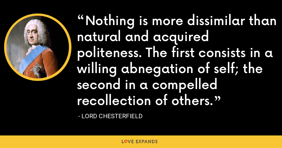Nothing is more dissimilar than natural and acquired politeness. The first consists in a willing abnegation of self; the second in a compelled recollection of others. - Lord Chesterfield
