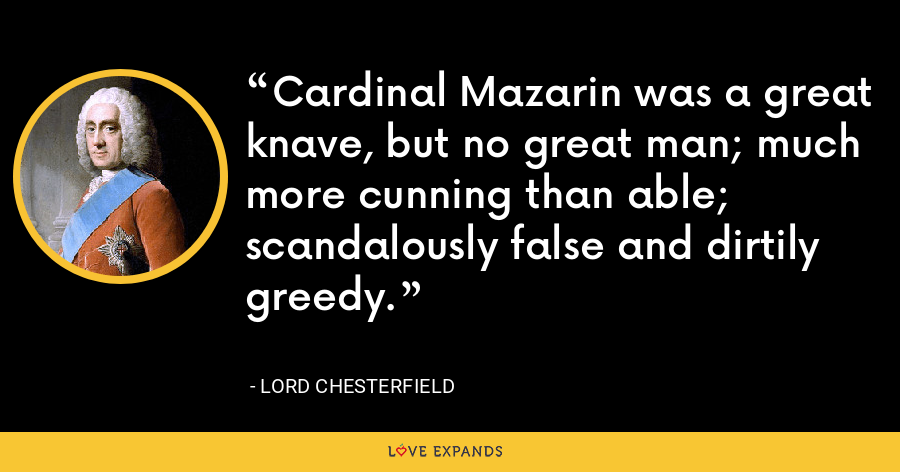 Cardinal Mazarin was a great knave, but no great man; much more cunning than able; scandalously false and dirtily greedy. - Lord Chesterfield