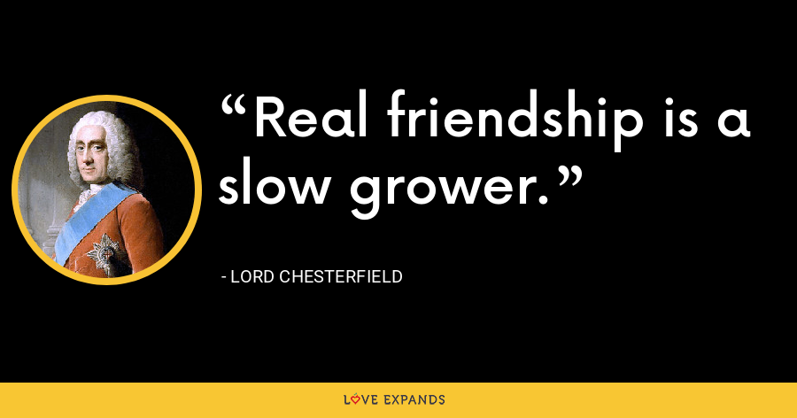 Real friendship is a slow grower. - Lord Chesterfield