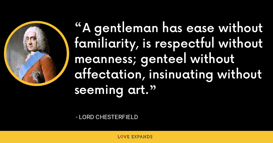 A gentleman has ease without familiarity, is respectful without meanness; genteel without affectation, insinuating without seeming art. - Lord Chesterfield