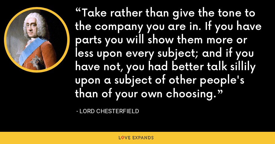 Take rather than give the tone to the company you are in. If you have parts you will show them more or less upon every subject; and if you have not, you had better talk sillily upon a subject of other people's than of your own choosing. - Lord Chesterfield