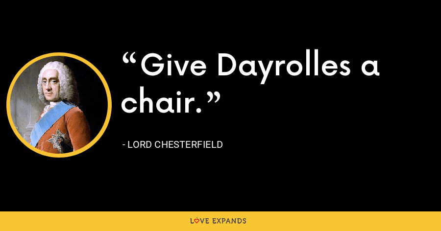 Give Dayrolles a chair. - Lord Chesterfield