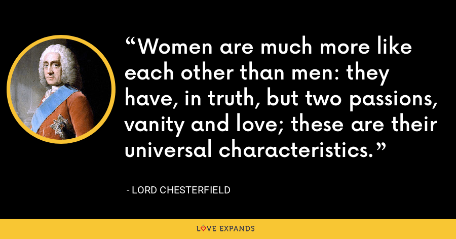 Women are much more like each other than men: they have, in truth, but two passions, vanity and love; these are their universal characteristics. - Lord Chesterfield