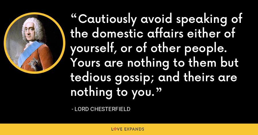 Cautiously avoid speaking of the domestic affairs either of yourself, or of other people. Yours are nothing to them but tedious gossip; and theirs are nothing to you. - Lord Chesterfield
