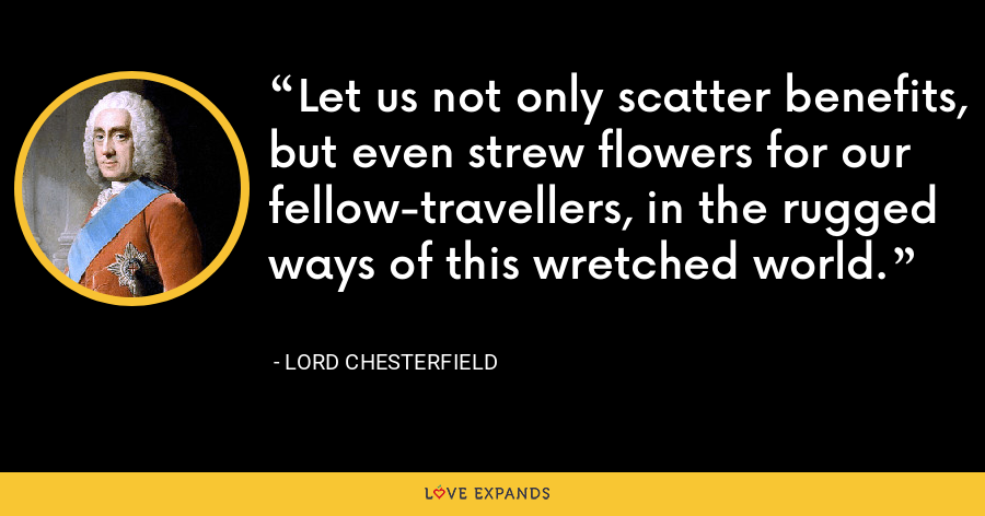 Let us not only scatter benefits, but even strew flowers for our fellow-travellers, in the rugged ways of this wretched world. - Lord Chesterfield