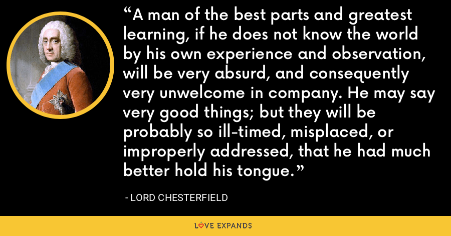 A man of the best parts and greatest learning, if he does not know the world by his own experience and observation, will be very absurd, and consequently very unwelcome in company. He may say very good things; but they will be probably so ill-timed, misplaced, or improperly addressed, that he had much better hold his tongue. - Lord Chesterfield