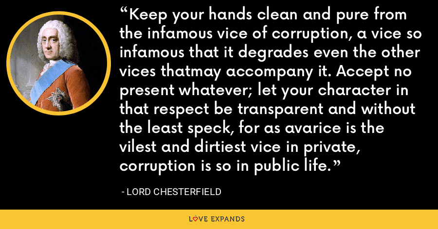 Keep your hands clean and pure from the infamous vice of corruption, a vice so infamous that it degrades even the other vices thatmay accompany it. Accept no present whatever; let your character in that respect be transparent and without the least speck, for as avarice is the vilest and dirtiest vice in private, corruption is so in public life. - Lord Chesterfield