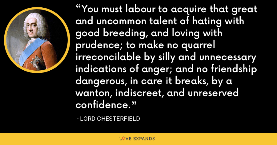 You must labour to acquire that great and uncommon talent of hating with good breeding, and loving with prudence; to make no quarrel irreconcilable by silly and unnecessary indications of anger; and no friendship dangerous, in care it breaks, by a wanton, indiscreet, and unreserved confidence. - Lord Chesterfield