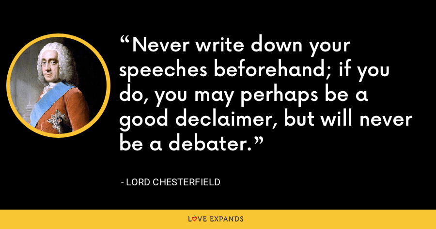 Never write down your speeches beforehand; if you do, you may perhaps be a good declaimer, but will never be a debater. - Lord Chesterfield