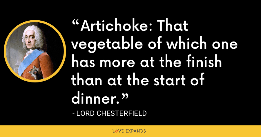 Artichoke: That vegetable of which one has more at the finish than at the start of dinner. - Lord Chesterfield