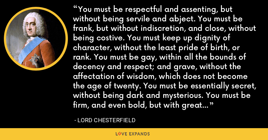 You must be respectful and assenting, but without being servile and abject. You must be frank, but without indiscretion, and close, without being costive. You must keep up dignity of character, without the least pride of birth, or rank. You must be gay, within all the bounds of decency and respect; and grave, without the affectation of wisdom, which does not become the age of twenty. You must be essentially secret, without being dark and mysterious. You must be firm, and even bold, but with great seeming modesty. - Lord Chesterfield