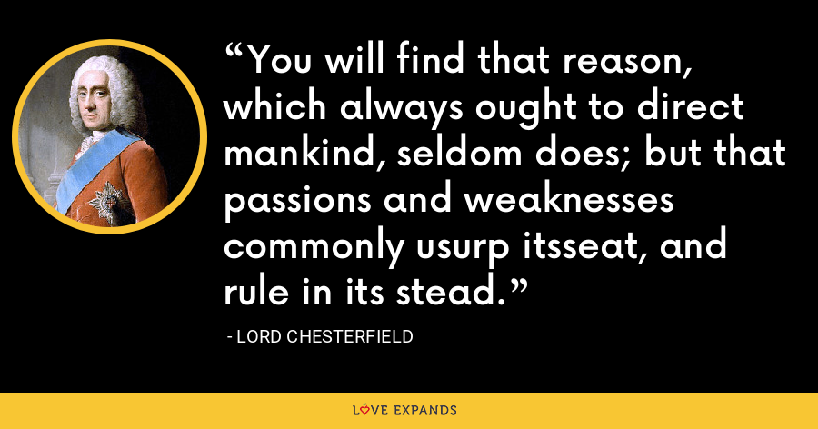 You will find that reason, which always ought to direct mankind, seldom does; but that passions and weaknesses commonly usurp itsseat, and rule in its stead. - Lord Chesterfield
