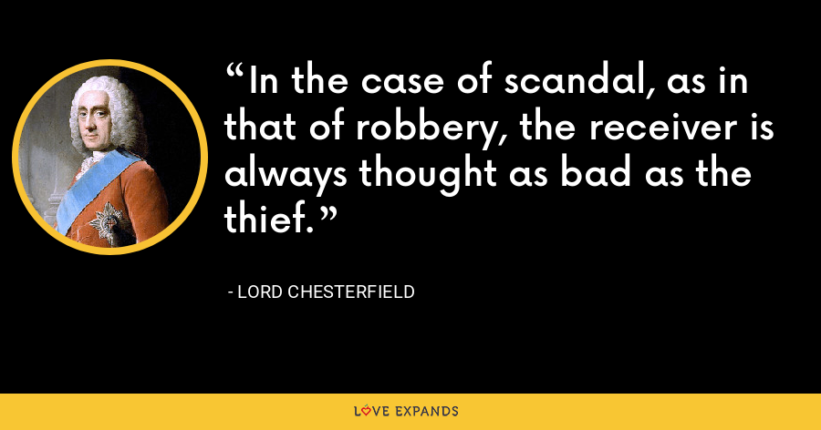 In the case of scandal, as in that of robbery, the receiver is always thought as bad as the thief. - Lord Chesterfield