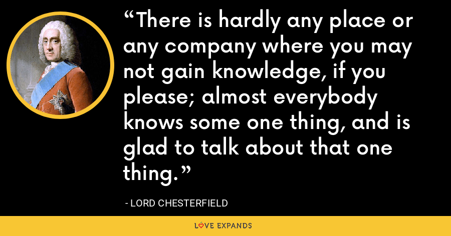 There is hardly any place or any company where you may not gain knowledge, if you please; almost everybody knows some one thing, and is glad to talk about that one thing. - Lord Chesterfield