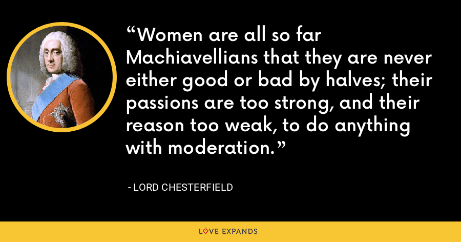 Women are all so far Machiavellians that they are never either good or bad by halves; their passions are too strong, and their reason too weak, to do anything with moderation. - Lord Chesterfield