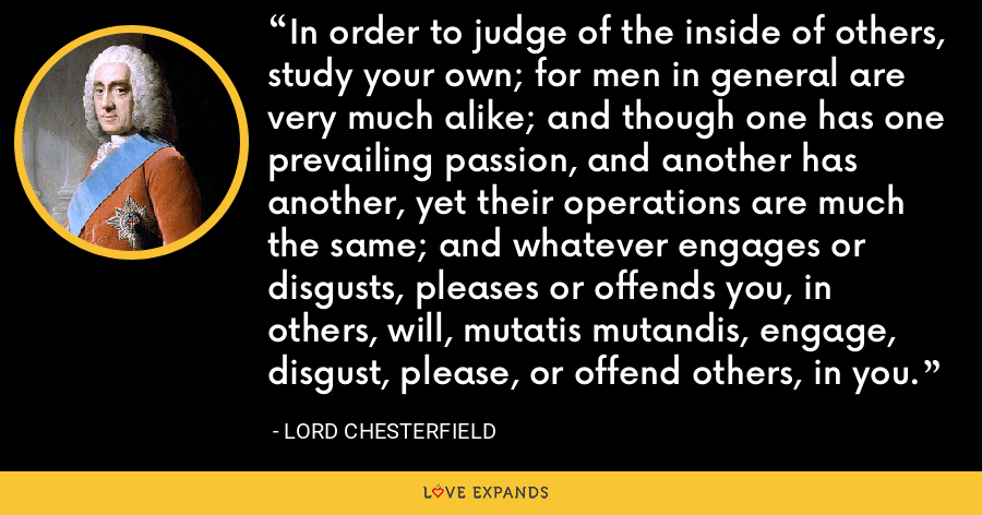 In order to judge of the inside of others, study your own; for men in general are very much alike; and though one has one prevailing passion, and another has another, yet their operations are much the same; and whatever engages or disgusts, pleases or offends you, in others, will, mutatis mutandis, engage, disgust, please, or offend others, in you. - Lord Chesterfield