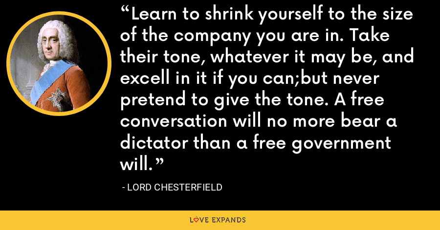 Learn to shrink yourself to the size of the company you are in. Take their tone, whatever it may be, and excell in it if you can;but never pretend to give the tone. A free conversation will no more bear a dictator than a free government will. - Lord Chesterfield