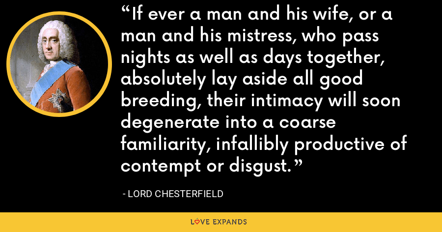 If ever a man and his wife, or a man and his mistress, who pass nights as well as days together, absolutely lay aside all good breeding, their intimacy will soon degenerate into a coarse familiarity, infallibly productive of contempt or disgust. - Lord Chesterfield