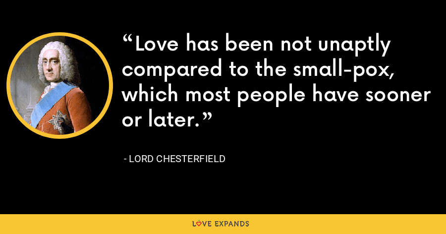 Love has been not unaptly compared to the small-pox, which most people have sooner or later. - Lord Chesterfield
