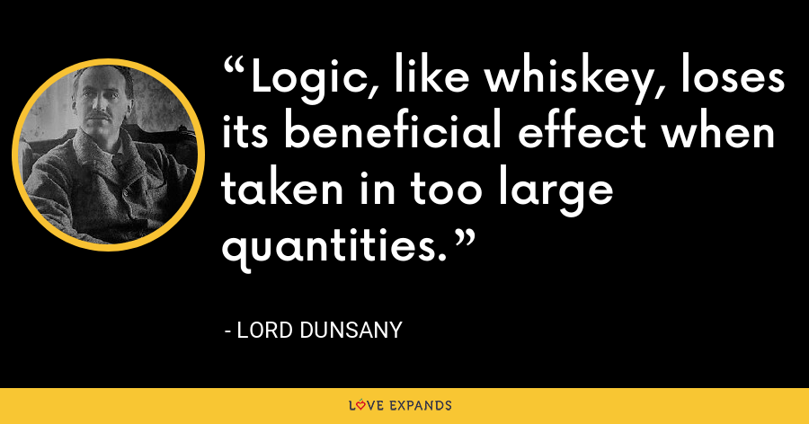 Logic, like whiskey, loses its beneficial effect when taken in too large quantities. - Lord Dunsany