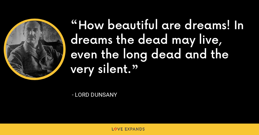 How beautiful are dreams! In dreams the dead may live, even the long dead and the very silent. - Lord Dunsany