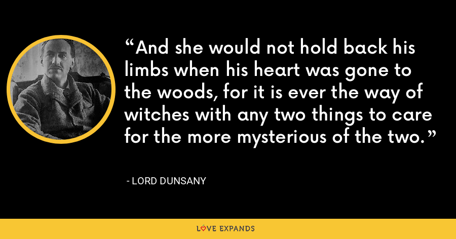 And she would not hold back his limbs when his heart was gone to the woods, for it is ever the way of witches with any two things to care for the more mysterious of the two. - Lord Dunsany