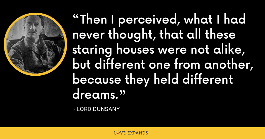 Then I perceived, what I had never thought, that all these staring houses were not alike, but different one from another, because they held different dreams. - Lord Dunsany