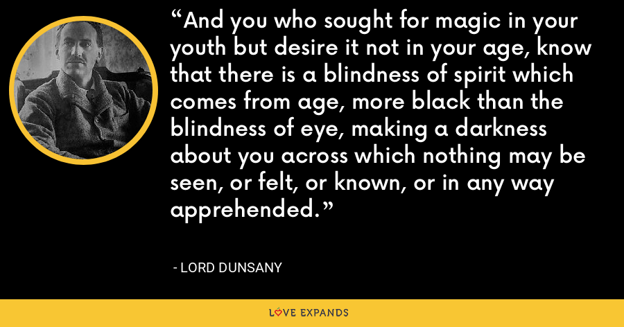And you who sought for magic in your youth but desire it not in your age, know that there is a blindness of spirit which comes from age, more black than the blindness of eye, making a darkness about you across which nothing may be seen, or felt, or known, or in any way apprehended. - Lord Dunsany