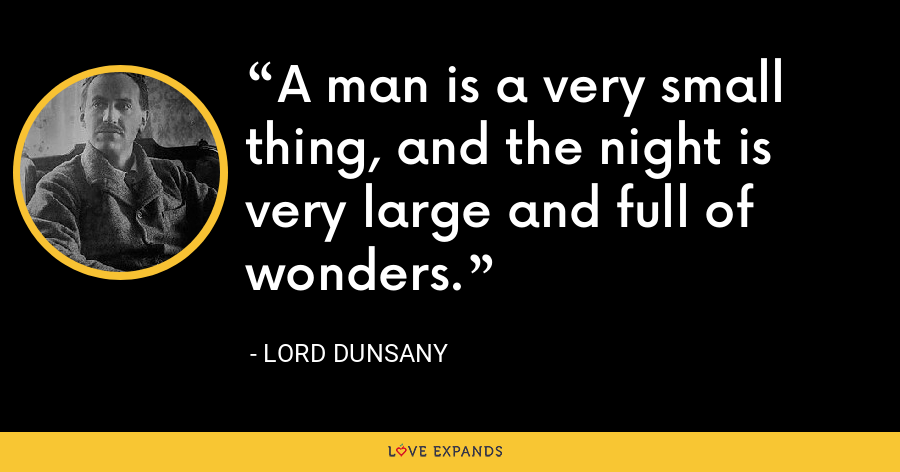 A man is a very small thing, and the night is very large and full of wonders. - Lord Dunsany