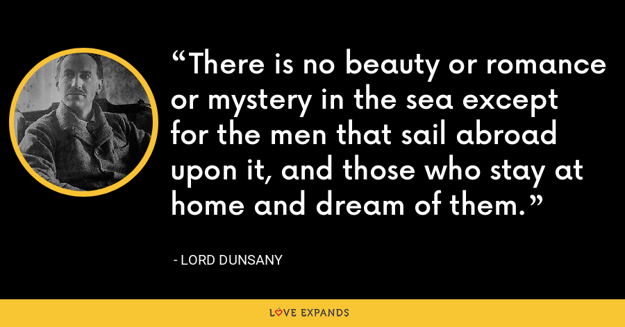 There is no beauty or romance or mystery in the sea except for the men that sail abroad upon it, and those who stay at home and dream of them. - Lord Dunsany