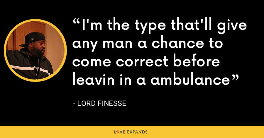 I'm the type that'll give any man a chance to come correct before leavin in a ambulance - Lord Finesse