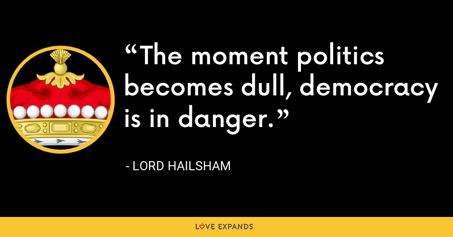 The moment politics becomes dull, democracy is in danger. - Lord Hailsham
