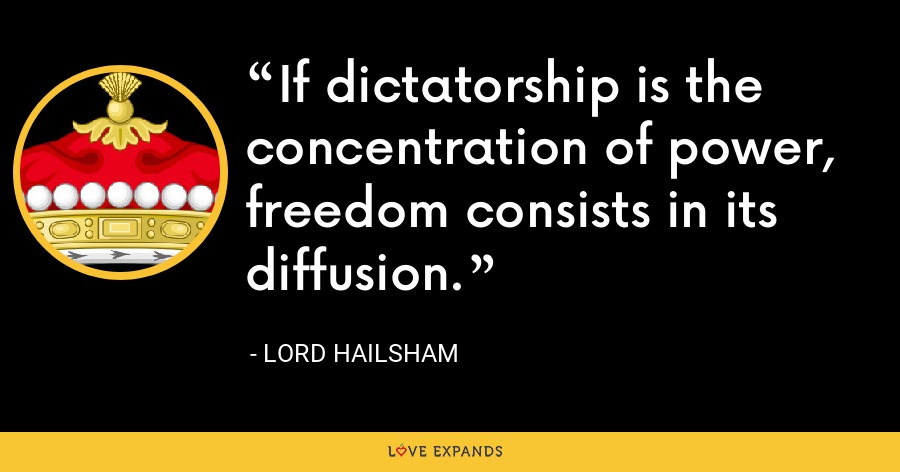 If dictatorship is the concentration of power, freedom consists in its diffusion. - Lord Hailsham