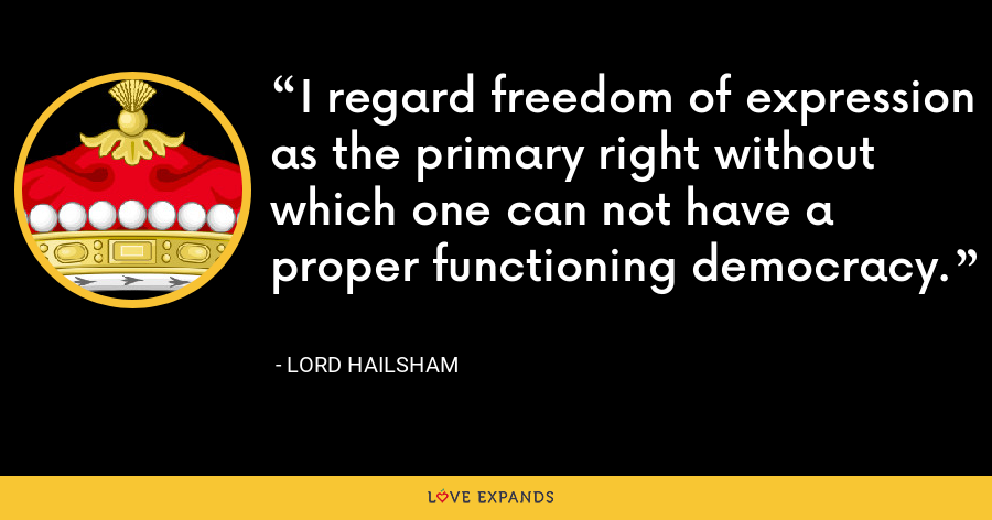I regard freedom of expression as the primary right without which one can not have a proper functioning democracy. - Lord Hailsham