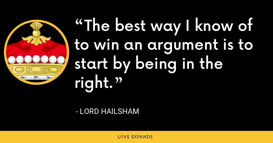 The best way I know of to win an argument is to start by being in the right. - Lord Hailsham