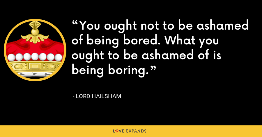 You ought not to be ashamed of being bored. What you ought to be ashamed of is being boring. - Lord Hailsham
