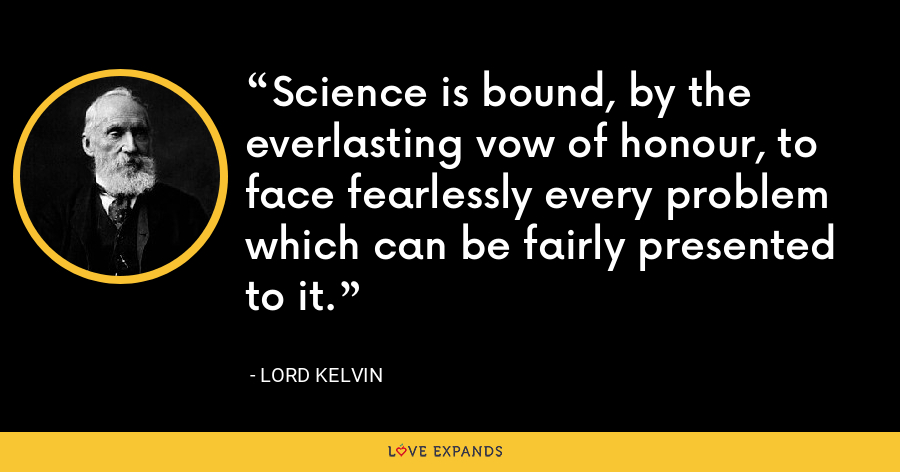 Science is bound, by the everlasting vow of honour, to face fearlessly every problem which can be fairly presented to it. - Lord Kelvin