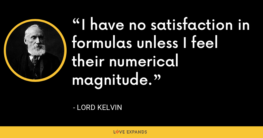 I have no satisfaction in formulas unless I feel their numerical magnitude. - Lord Kelvin