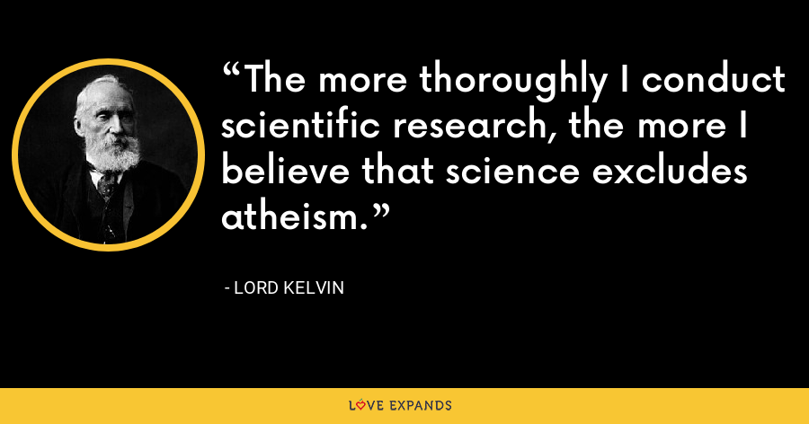 The more thoroughly I conduct scientific research, the more I believe that science excludes atheism. - Lord Kelvin