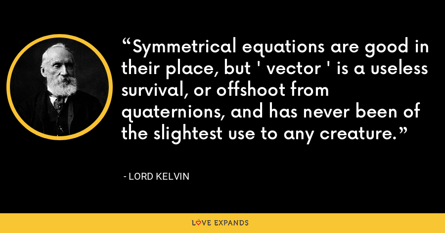 Symmetrical equations are good in their place, but ' vector ' is a useless survival, or offshoot from quaternions, and has never been of the slightest use to any creature. - Lord Kelvin