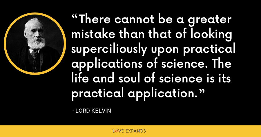 There cannot be a greater mistake than that of looking superciliously upon practical applications of science. The life and soul of science is its practical application. - Lord Kelvin