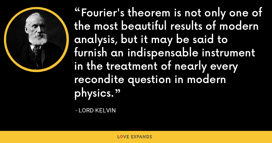 Fourier's theorem is not only one of the most beautiful results of modern analysis, but it may be said to furnish an indispensable instrument in the treatment of nearly every recondite question in modern physics. - Lord Kelvin