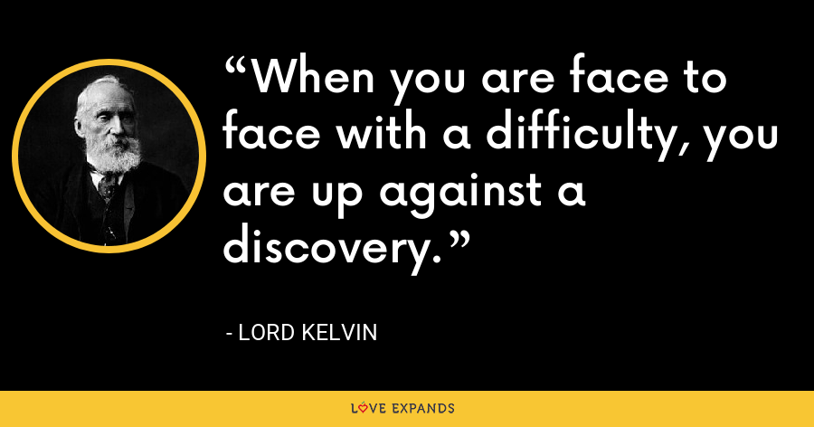 When you are face to face with a difficulty, you are up against a discovery. - Lord Kelvin
